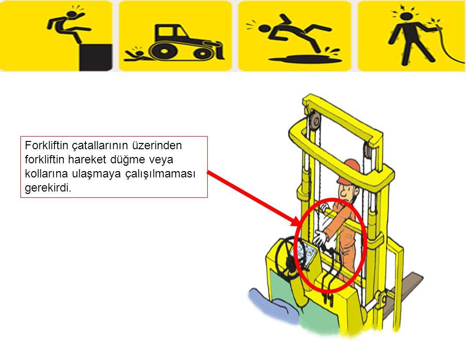 Forkliftin çatallarının üzerinden forkliftin hareket düğme veya kollarına ulaşmaya çalışılmaması gerekirdi.