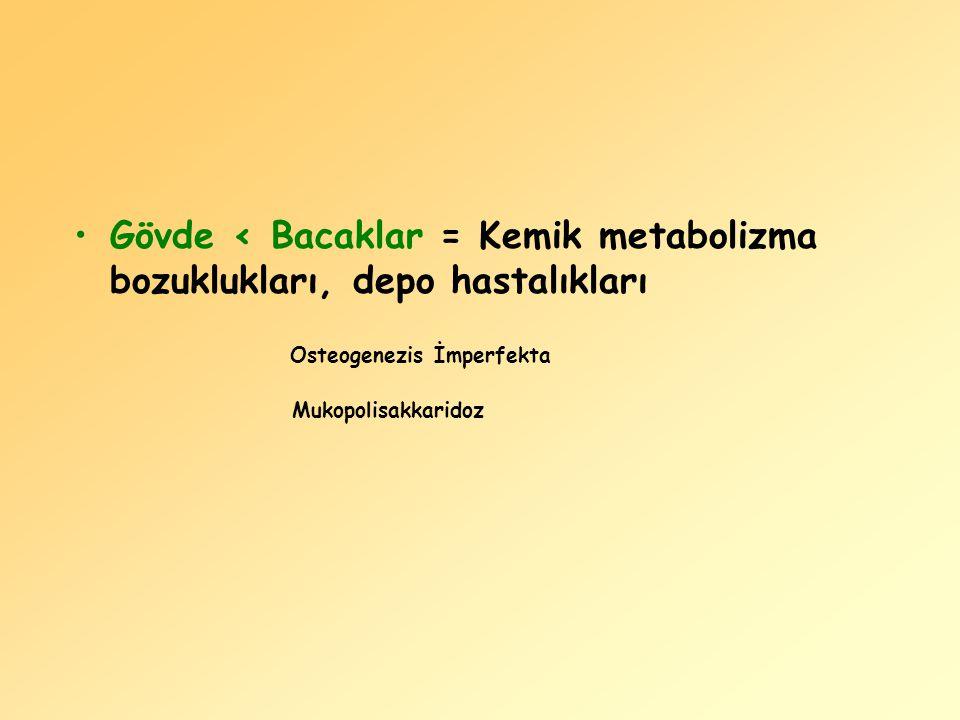 Gövde < Bacaklar = Kemik metabolizma bozuklukları, depo hastalıkları
