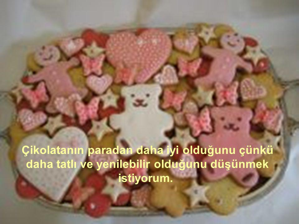 Çikolatanın paradan daha iyi olduğunu çünkü daha tatlı ve yenilebilir olduğunu düşünmek istiyorum.