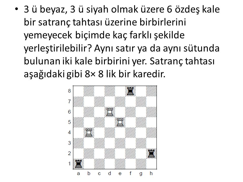 3 ü beyaz, 3 ü siyah olmak üzere 6 özdeş kale bir satranç tahtası üzerine birbirlerini yemeyecek biçimde kaç farklı şekilde yerleştirilebilir.