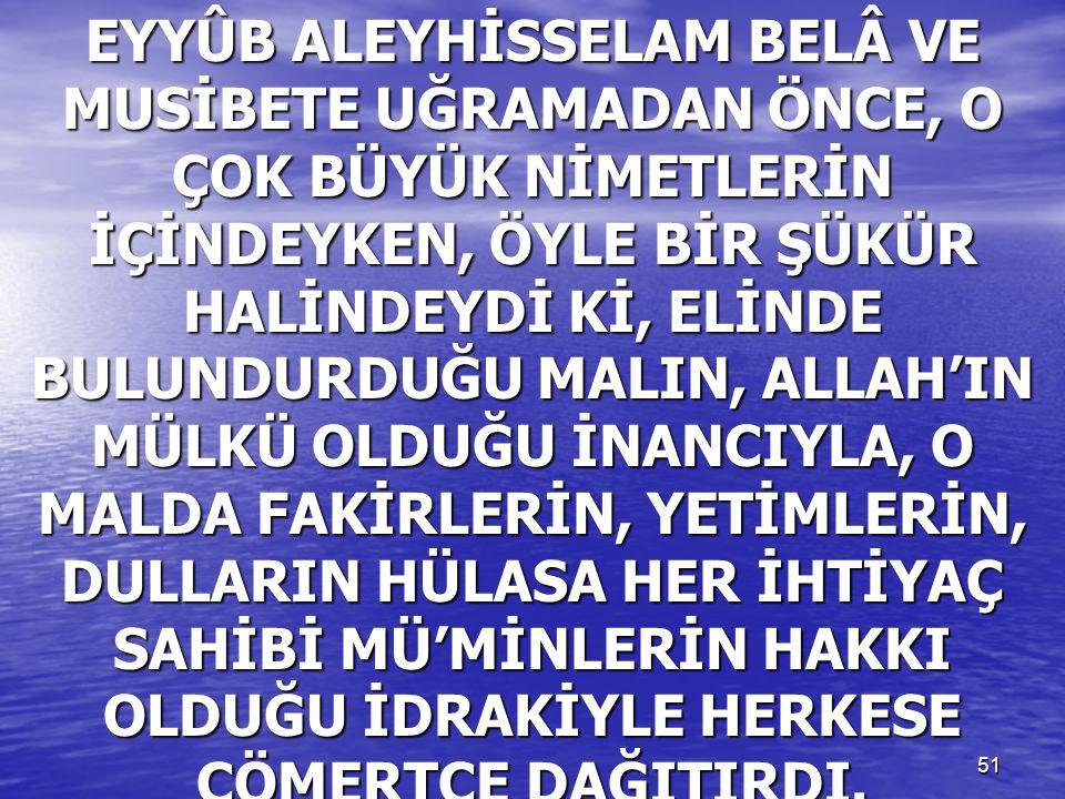EYYÛB ALEYHİSSELAM BELÂ VE MUSİBETE UĞRAMADAN ÖNCE, O ÇOK BÜYÜK NİMETLERİN İÇİNDEYKEN, ÖYLE BİR ŞÜKÜR HALİNDEYDİ Kİ, ELİNDE BULUNDURDUĞU MALIN, ALLAH'IN MÜLKÜ OLDUĞU İNANCIYLA, O MALDA FAKİRLERİN, YETİMLERİN, DULLARIN HÜLASA HER İHTİYAÇ SAHİBİ MÜ'MİNLERİN HAKKI OLDUĞU İDRAKİYLE HERKESE CÖMERTÇE DAĞITIRDI.