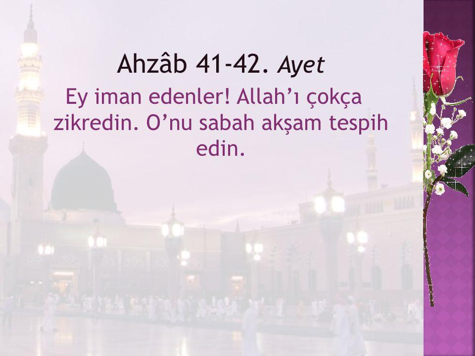 Ey iman edenler! Allah'ı çokça zikredin. O'nu sabah akşam tespih edin.