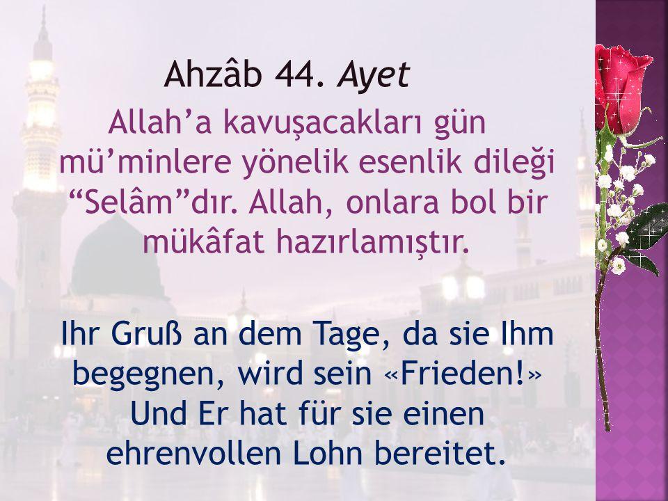 Ahzâb 44. Ayet Allah'a kavuşacakları gün mü'minlere yönelik esenlik dileği Selâm dır. Allah, onlara bol bir mükâfat hazırlamıştır.
