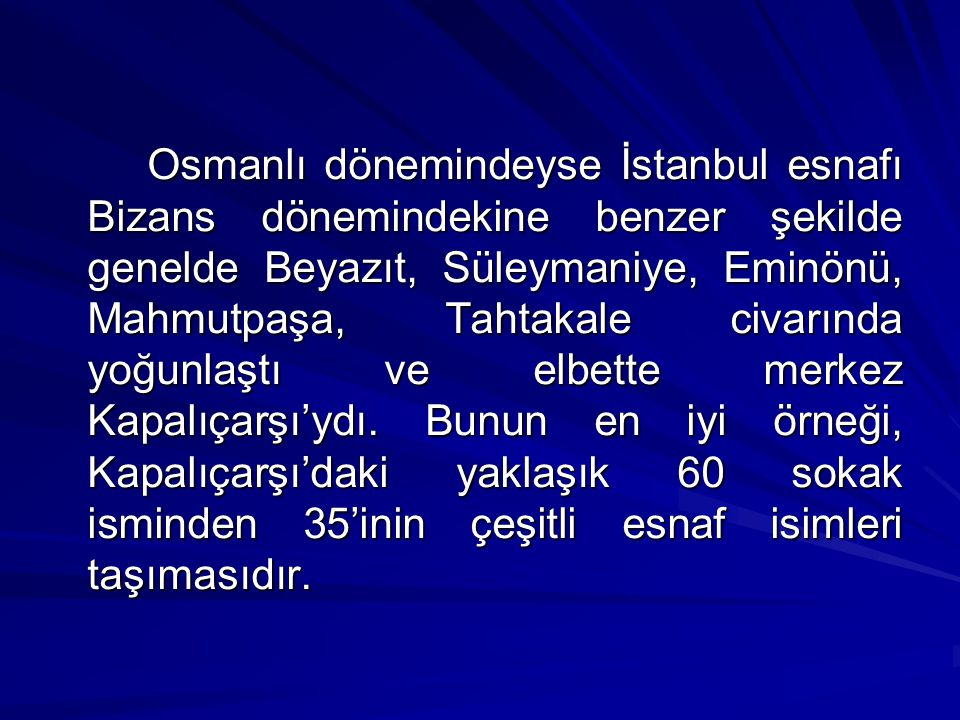 Osmanlı dönemindeyse İstanbul esnafı Bizans dönemindekine benzer şekilde genelde Beyazıt, Süleymaniye, Eminönü, Mahmutpaşa, Tahtakale civarında yoğunlaştı ve elbette merkez Kapalıçarşı'ydı.
