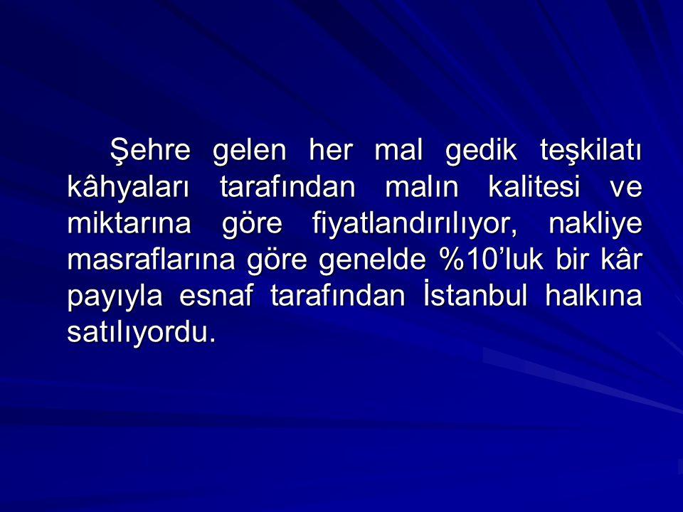 Şehre gelen her mal gedik teşkilatı kâhyaları tarafından malın kalitesi ve miktarına göre fiyatlandırılıyor, nakliye masraflarına göre genelde %10'luk bir kâr payıyla esnaf tarafından İstanbul halkına satılıyordu.
