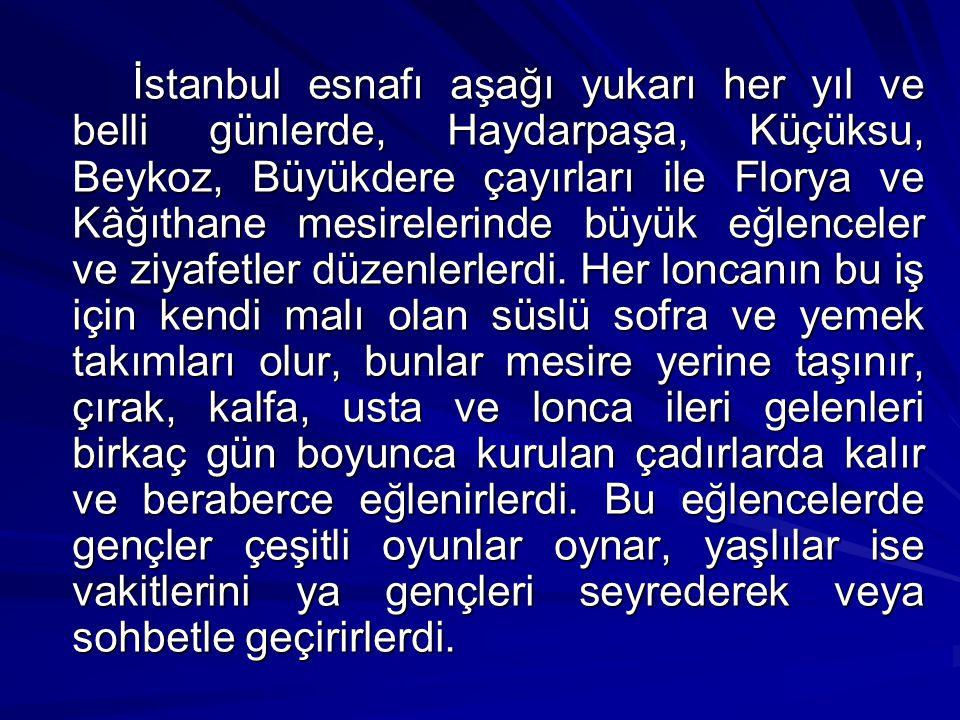 İstanbul esnafı aşağı yukarı her yıl ve belli günlerde, Haydarpaşa, Küçüksu, Beykoz, Büyükdere çayırları ile Florya ve Kâğıthane mesirelerinde büyük eğlenceler ve ziyafetler düzenlerlerdi.