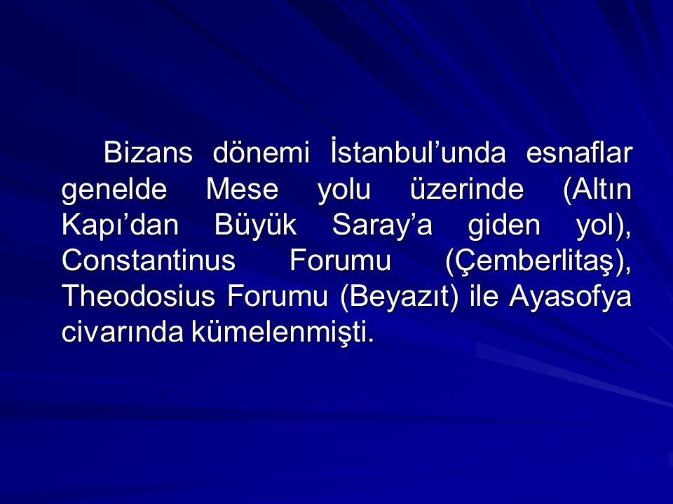 Bizans dönemi İstanbul'unda esnaflar genelde Mese yolu üzerinde (Altın Kapı'dan Büyük Saray'a giden yol), Constantinus Forumu (Çemberlitaş), Theodosius Forumu (Beyazıt) ile Ayasofya civarında kümelenmişti.