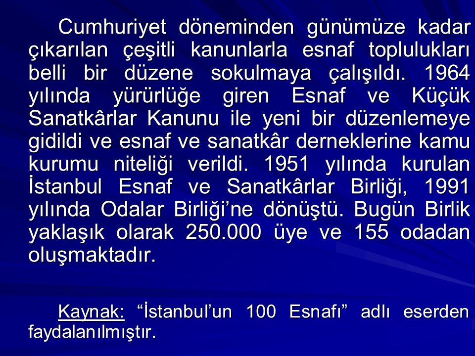 Cumhuriyet döneminden günümüze kadar çıkarılan çeşitli kanunlarla esnaf toplulukları belli bir düzene sokulmaya çalışıldı. 1964 yılında yürürlüğe giren Esnaf ve Küçük Sanatkârlar Kanunu ile yeni bir düzenlemeye gidildi ve esnaf ve sanatkâr derneklerine kamu kurumu niteliği verildi. 1951 yılında kurulan İstanbul Esnaf ve Sanatkârlar Birliği, 1991 yılında Odalar Birliği'ne dönüştü. Bugün Birlik yaklaşık olarak 250.000 üye ve 155 odadan oluşmaktadır.