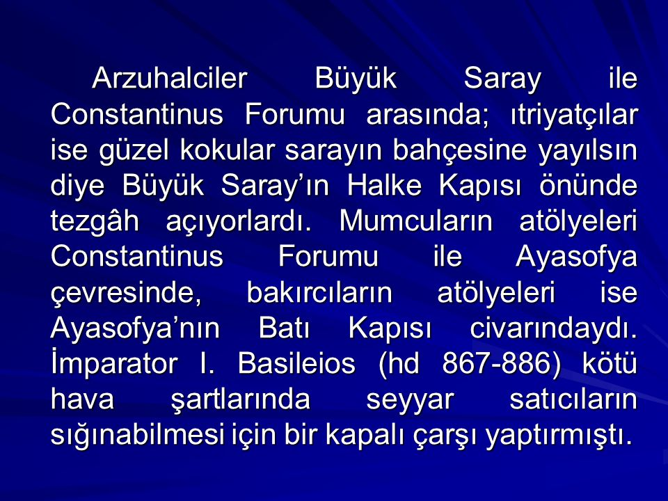 Arzuhalciler Büyük Saray ile Constantinus Forumu arasında; ıtriyatçılar ise güzel kokular sarayın bahçesine yayılsın diye Büyük Saray'ın Halke Kapısı önünde tezgâh açıyorlardı.