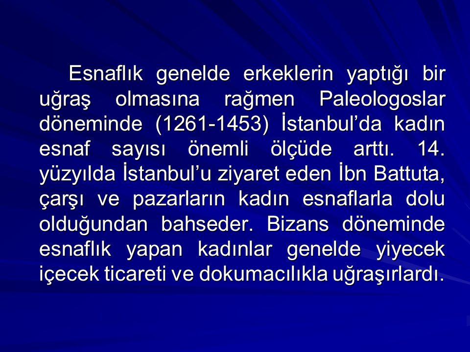 Esnaflık genelde erkeklerin yaptığı bir uğraş olmasına rağmen Paleologoslar döneminde (1261-1453) İstanbul'da kadın esnaf sayısı önemli ölçüde arttı.