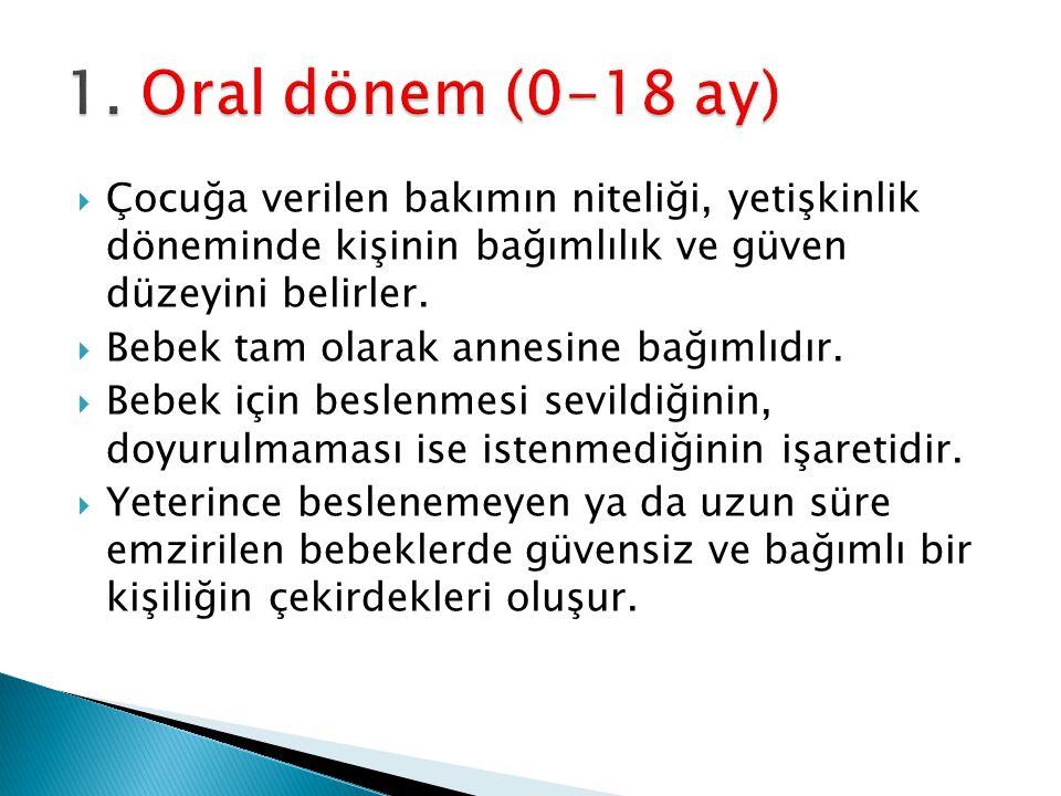 1. Oral dönem (0-18 ay) Çocuğa verilen bakımın niteliği, yetişkinlik döneminde kişinin bağımlılık ve güven düzeyini belirler.
