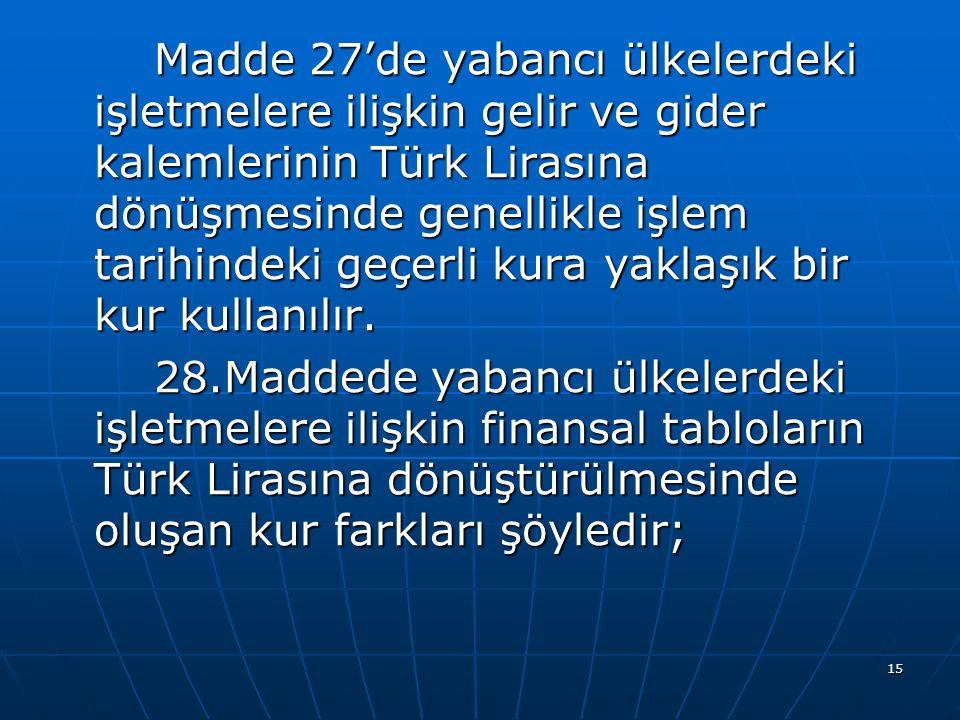 Madde 27'de yabancı ülkelerdeki işletmelere ilişkin gelir ve gider kalemlerinin Türk Lirasına dönüşmesinde genellikle işlem tarihindeki geçerli kura yaklaşık bir kur kullanılır.