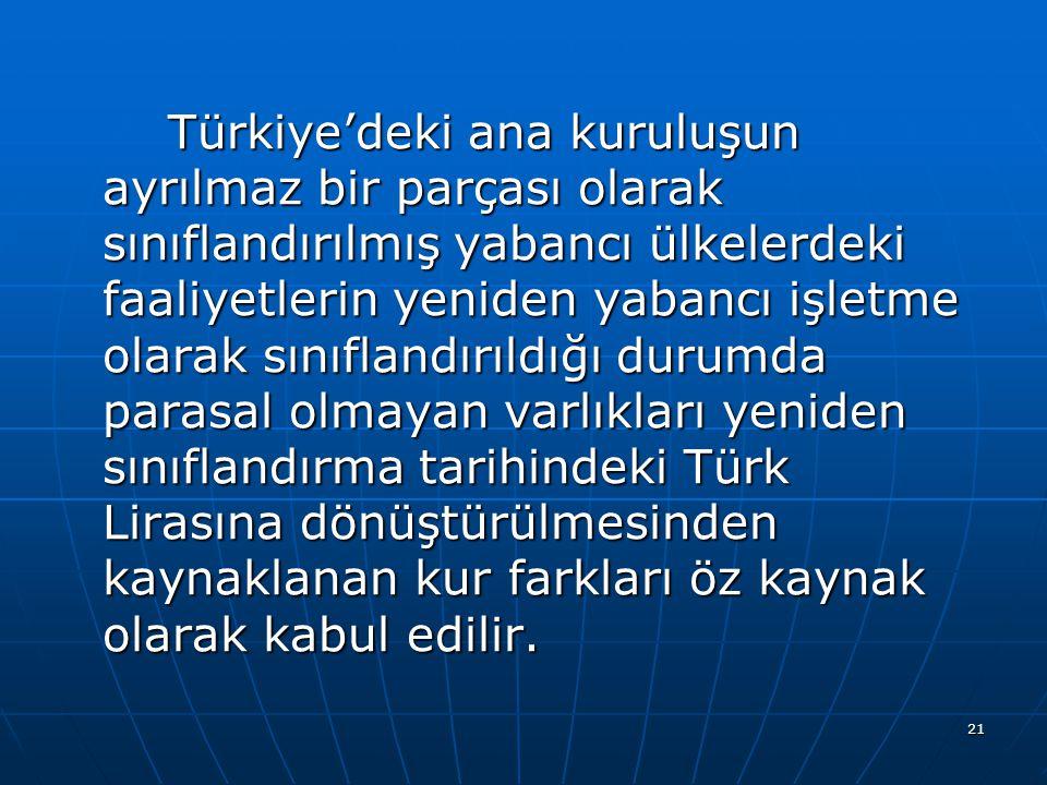 Türkiye'deki ana kuruluşun ayrılmaz bir parçası olarak sınıflandırılmış yabancı ülkelerdeki faaliyetlerin yeniden yabancı işletme olarak sınıflandırıldığı durumda parasal olmayan varlıkları yeniden sınıflandırma tarihindeki Türk Lirasına dönüştürülmesinden kaynaklanan kur farkları öz kaynak olarak kabul edilir.