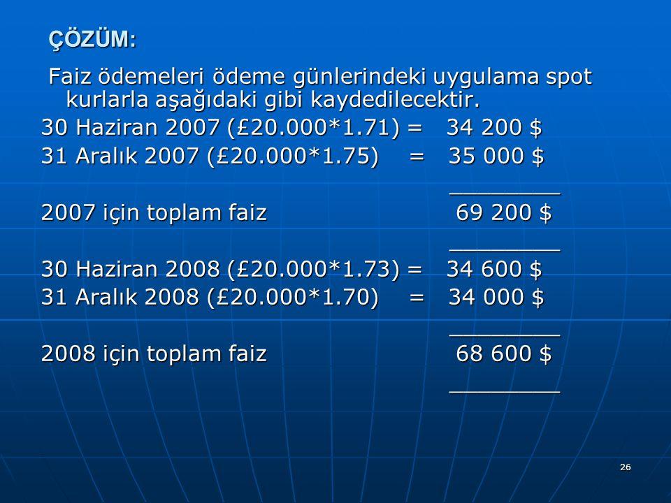 ÇÖZÜM: Faiz ödemeleri ödeme günlerindeki uygulama spot kurlarla aşağıdaki gibi kaydedilecektir. 30 Haziran 2007 (£20.000*1.71) = 34 200 $