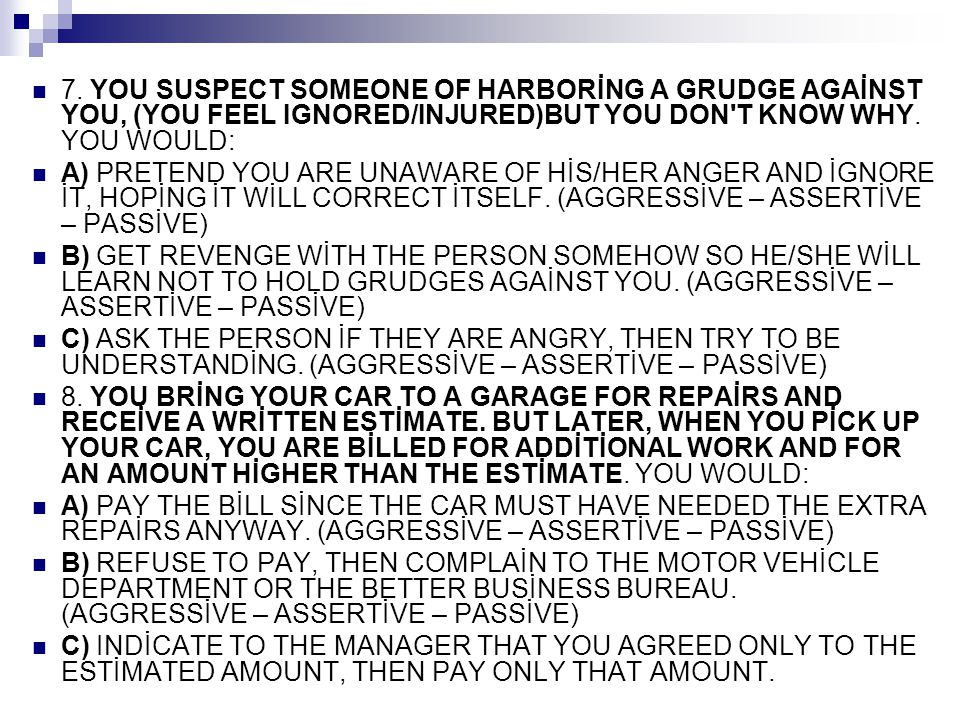 7. YOU SUSPECT SOMEONE OF HARBORİNG A GRUDGE AGAİNST YOU, (YOU FEEL IGNORED/INJURED)BUT YOU DON T KNOW WHY. YOU WOULD: