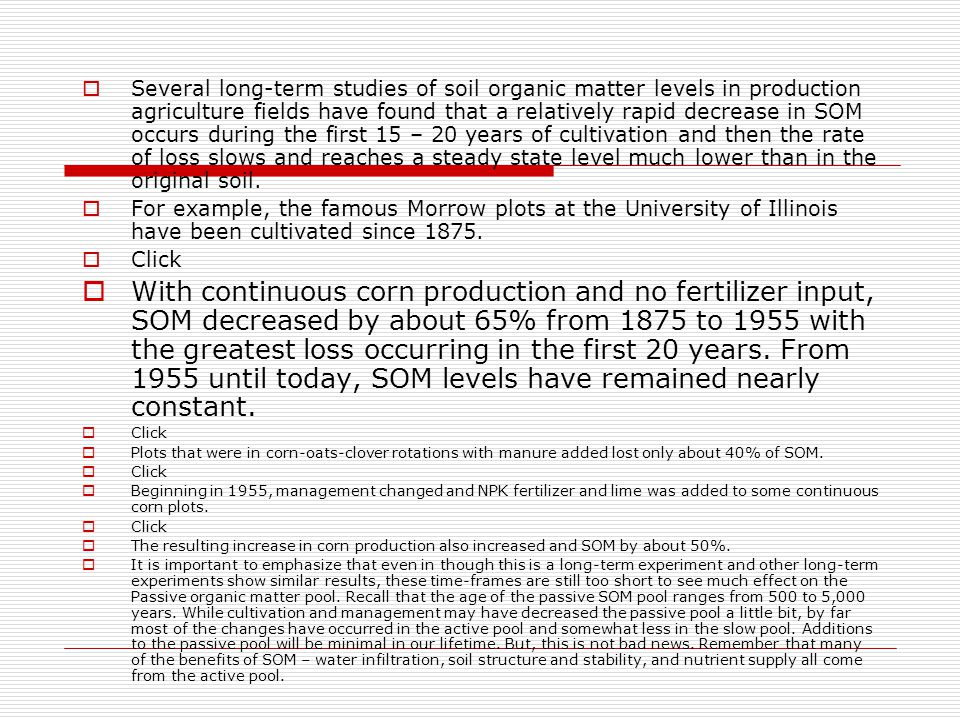 Several long-term studies of soil organic matter levels in production agriculture fields have found that a relatively rapid decrease in SOM occurs during the first 15 – 20 years of cultivation and then the rate of loss slows and reaches a steady state level much lower than in the original soil.