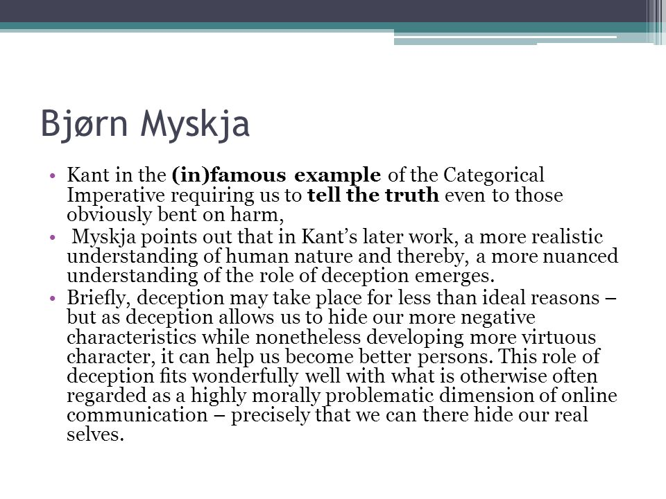 Bjørn Myskja Kant in the (in)famous example of the Categorical Imperative requiring us to tell the truth even to those obviously bent on harm,