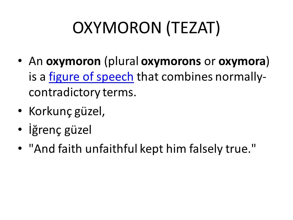 OXYMORON (TEZAT) An oxymoron (plural oxymorons or oxymora) is a figure of speech that combines normally-contradictory terms.