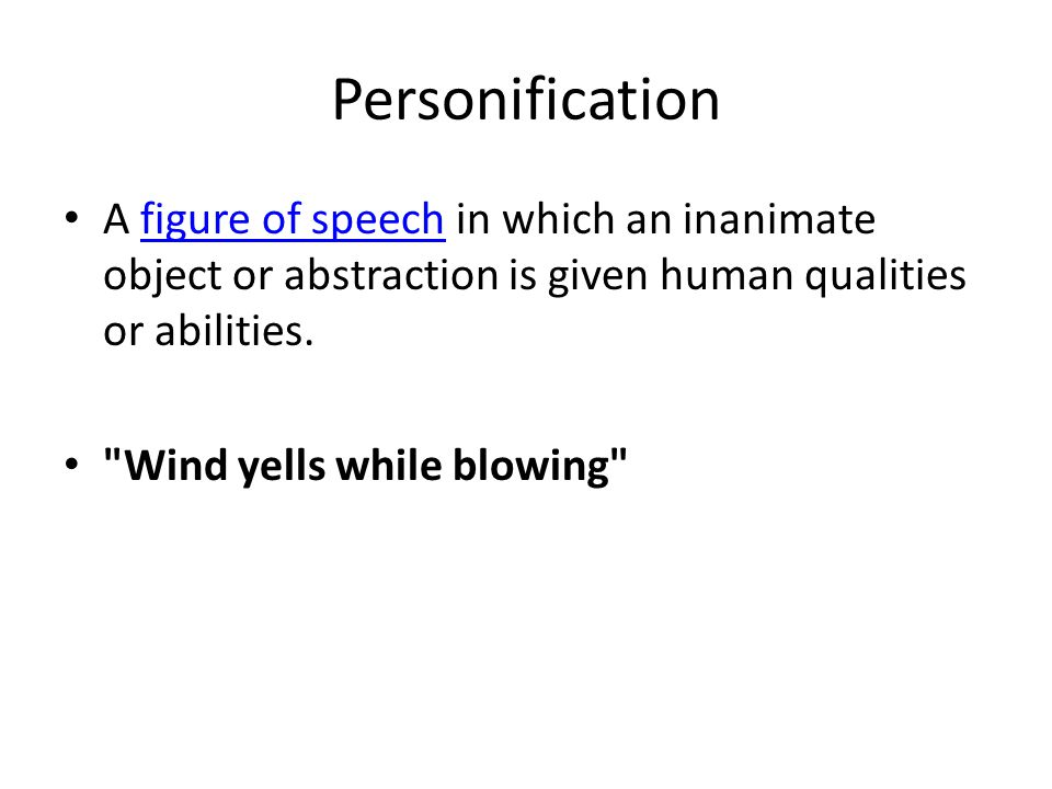 Personification A figure of speech in which an inanimate object or abstraction is given human qualities or abilities.