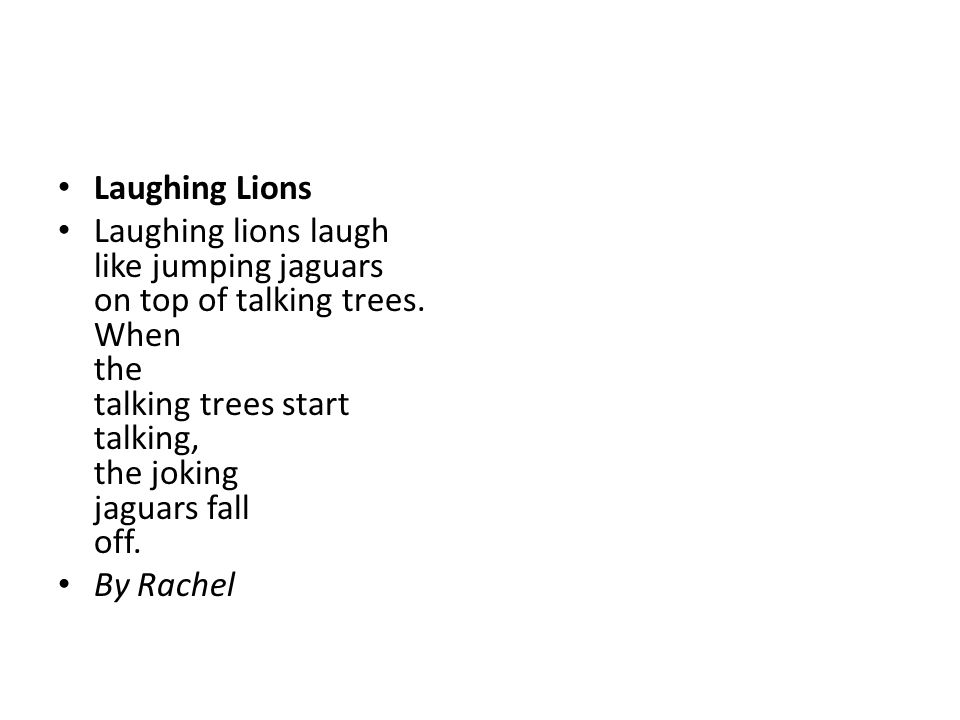 Laughing Lions Laughing lions laugh like jumping jaguars on top of talking trees. When the talking trees start talking, the joking jaguars fall off.
