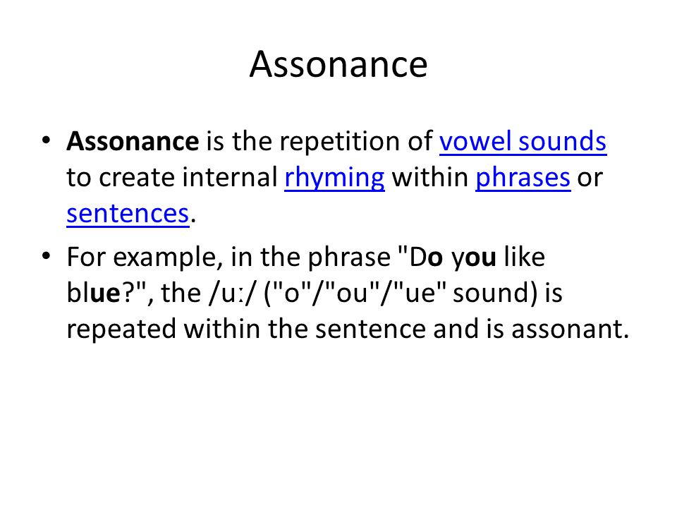 Assonance Assonance is the repetition of vowel sounds to create internal rhyming within phrases or sentences.