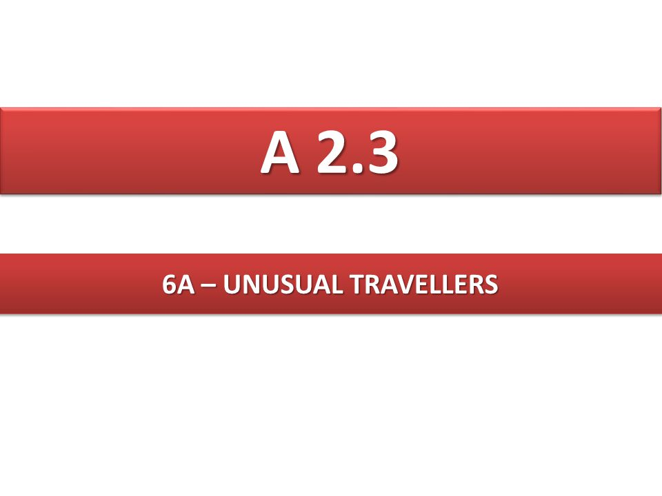 A 2.3 6A – UNUSUAL TRAVELLERS