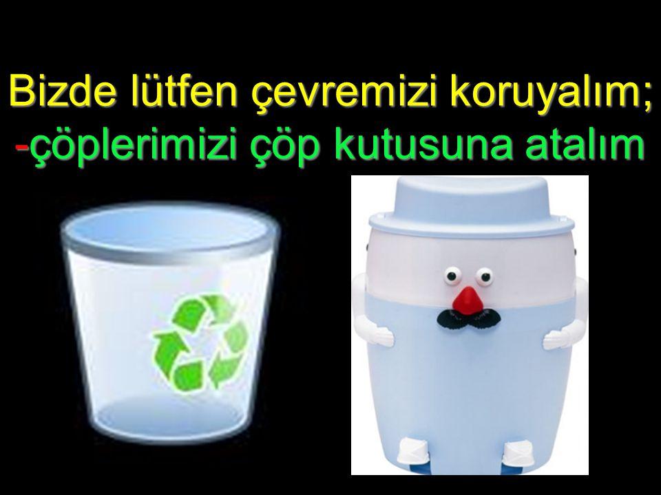Bizde lütfen çevremizi koruyalım; -çöplerimizi çöp kutusuna atalım
