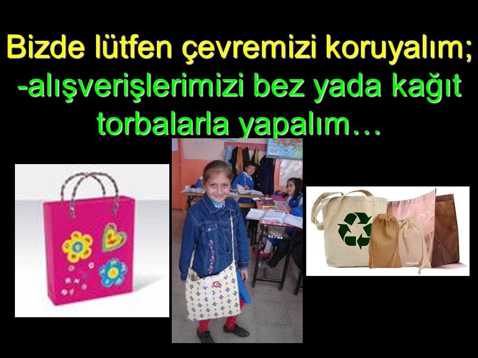 Bizde lütfen çevremizi koruyalım; -alışverişlerimizi bez yada kağıt torbalarla yapalım…