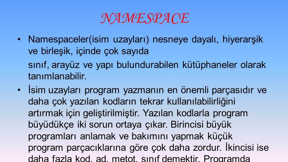 NAMESPACE Namespaceler(isim uzayları) nesneye dayalı, hiyerarşik ve birleşik, içinde çok sayıda.