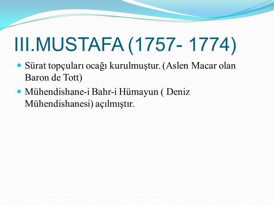 III.MUSTAFA (1757- 1774) Sürat topçuları ocağı kurulmuştur. (Aslen Macar olan Baron de Tott)