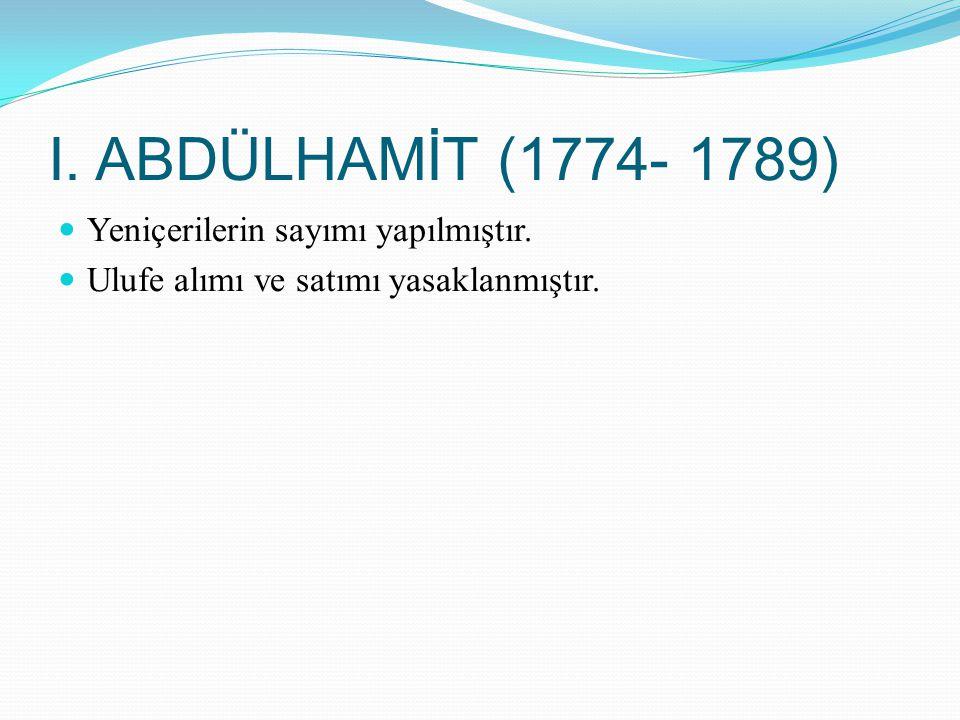 I. ABDÜLHAMİT (1774- 1789) Yeniçerilerin sayımı yapılmıştır.