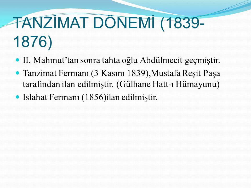 TANZİMAT DÖNEMİ (1839-1876) II. Mahmut'tan sonra tahta oğlu Abdülmecit geçmiştir.