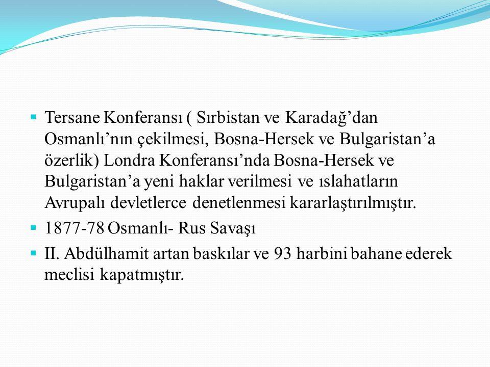 Tersane Konferansı ( Sırbistan ve Karadağ'dan Osmanlı'nın çekilmesi, Bosna-Hersek ve Bulgaristan'a özerlik) Londra Konferansı'nda Bosna-Hersek ve Bulgaristan'a yeni haklar verilmesi ve ıslahatların Avrupalı devletlerce denetlenmesi kararlaştırılmıştır.