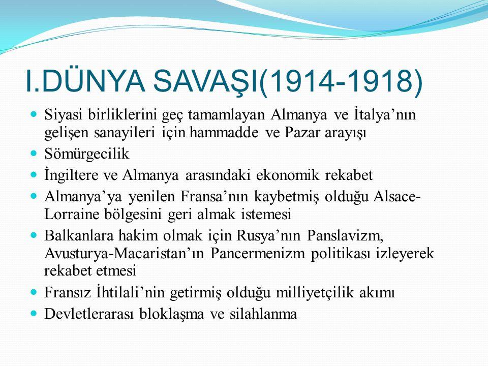 I.DÜNYA SAVAŞI(1914-1918) Siyasi birliklerini geç tamamlayan Almanya ve İtalya'nın gelişen sanayileri için hammadde ve Pazar arayışı.