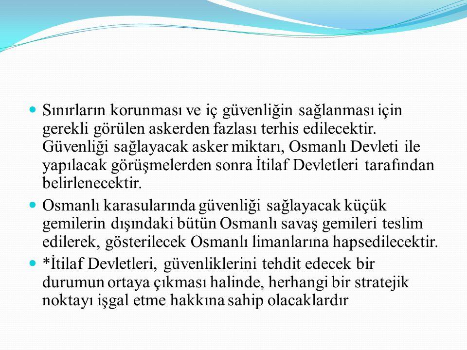 Sınırların korunması ve iç güvenliğin sağlanması için gerekli görülen askerden fazlası terhis edilecektir. Güvenliği sağlayacak asker miktarı, Osmanlı Devleti ile yapılacak görüşmelerden sonra İtilaf Devletleri tarafından belirlenecektir.