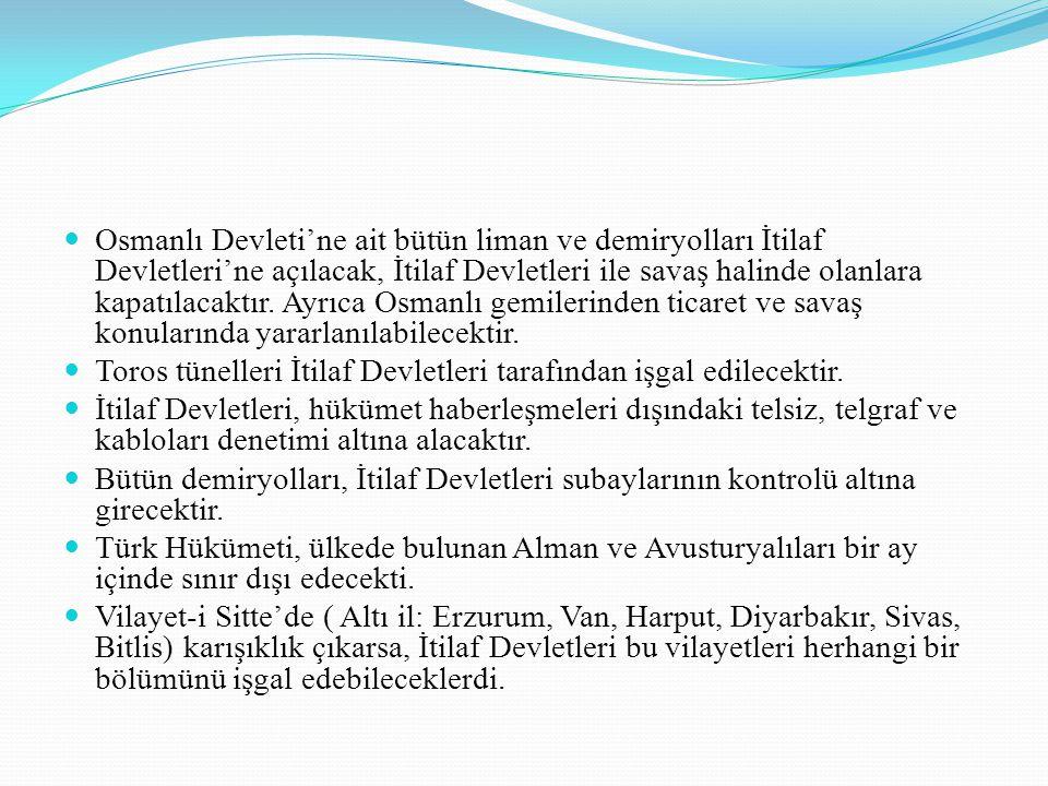 Osmanlı Devleti'ne ait bütün liman ve demiryolları İtilaf Devletleri'ne açılacak, İtilaf Devletleri ile savaş halinde olanlara kapatılacaktır. Ayrıca Osmanlı gemilerinden ticaret ve savaş konularında yararlanılabilecektir.