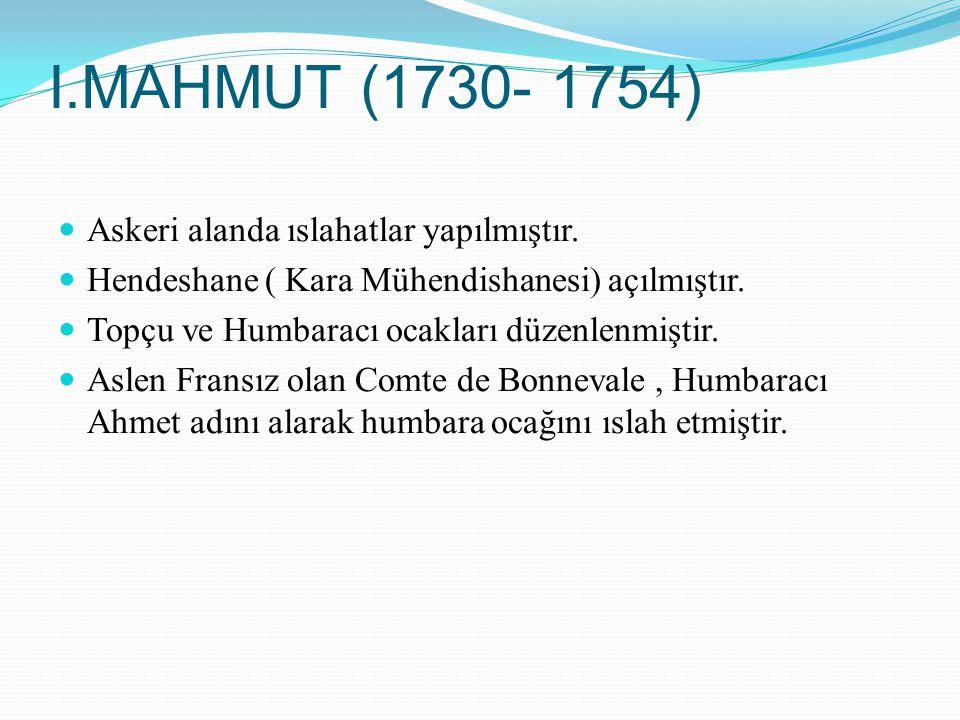 I.MAHMUT (1730- 1754) Askeri alanda ıslahatlar yapılmıştır.