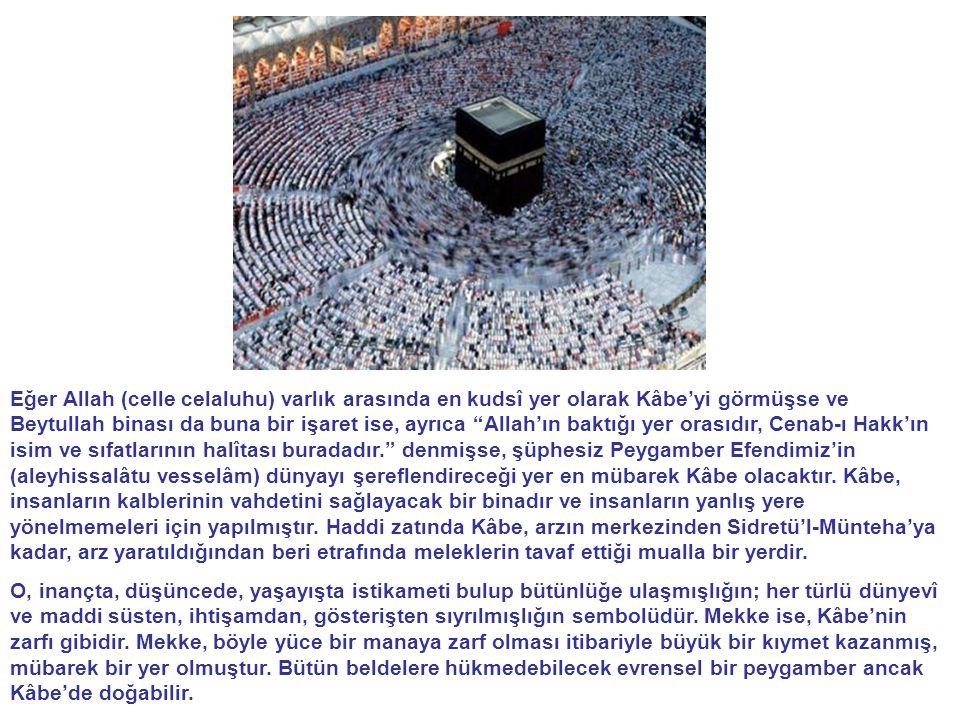 Eğer Allah (celle celaluhu) varlık arasında en kudsî yer olarak Kâbe'yi görmüşse ve Beytullah binası da buna bir işaret ise, ayrıca Allah'ın baktığı yer orasıdır, Cenab-ı Hakk'ın isim ve sıfatlarının halîtası buradadır. denmişse, şüphesiz Peygamber Efendimiz'in (aleyhissalâtu vesselâm) dünyayı şereflendireceği yer en mübarek Kâbe olacaktır. Kâbe, insanların kalblerinin vahdetini sağlayacak bir binadır ve insanların yanlış yere yönelmemeleri için yapılmıştır. Haddi zatında Kâbe, arzın merkezinden Sidretü'l-Münteha'ya kadar, arz yaratıldığından beri etrafında meleklerin tavaf ettiği mualla bir yerdir.