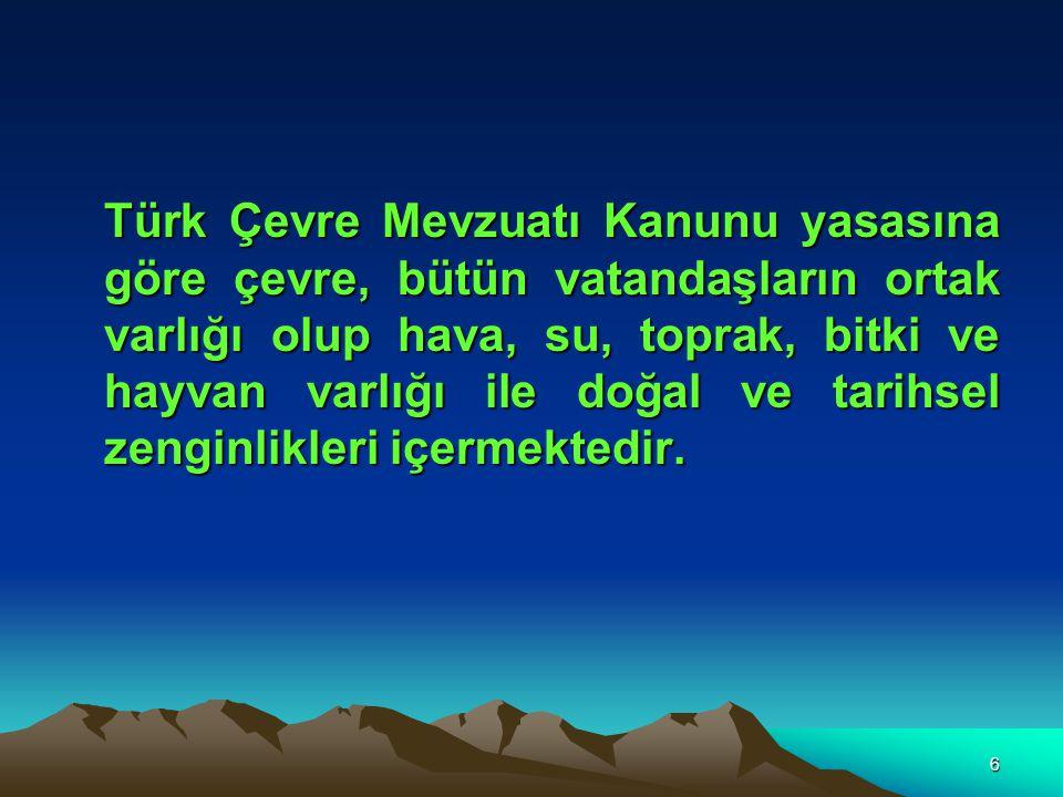 Türk Çevre Mevzuatı Kanunu yasasına göre çevre, bütün vatandaşların ortak varlığı olup hava, su, toprak, bitki ve hayvan varlığı ile doğal ve tarihsel zenginlikleri içermektedir.