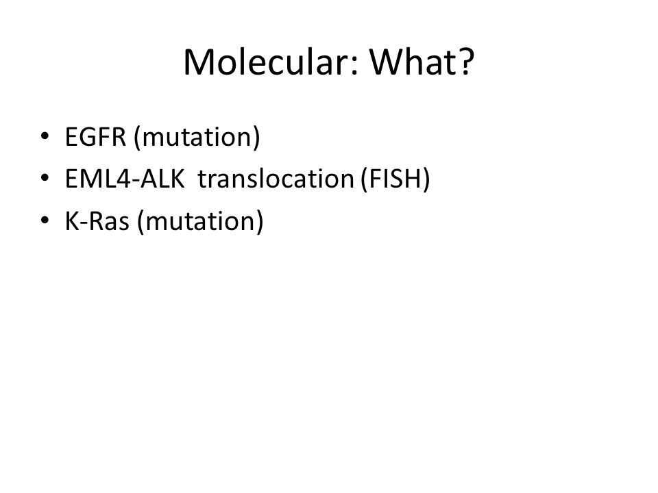 Molecular: What EGFR (mutation) EML4-ALK translocation (FISH)