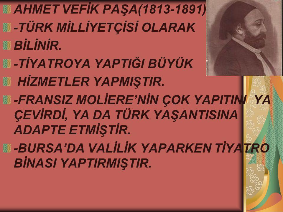 AHMET VEFİK PAŞA(1813-1891) -TÜRK MİLLİYETÇİSİ OLARAK. BİLİNİR. -TİYATROYA YAPTIĞI BÜYÜK. HİZMETLER YAPMIŞTIR.