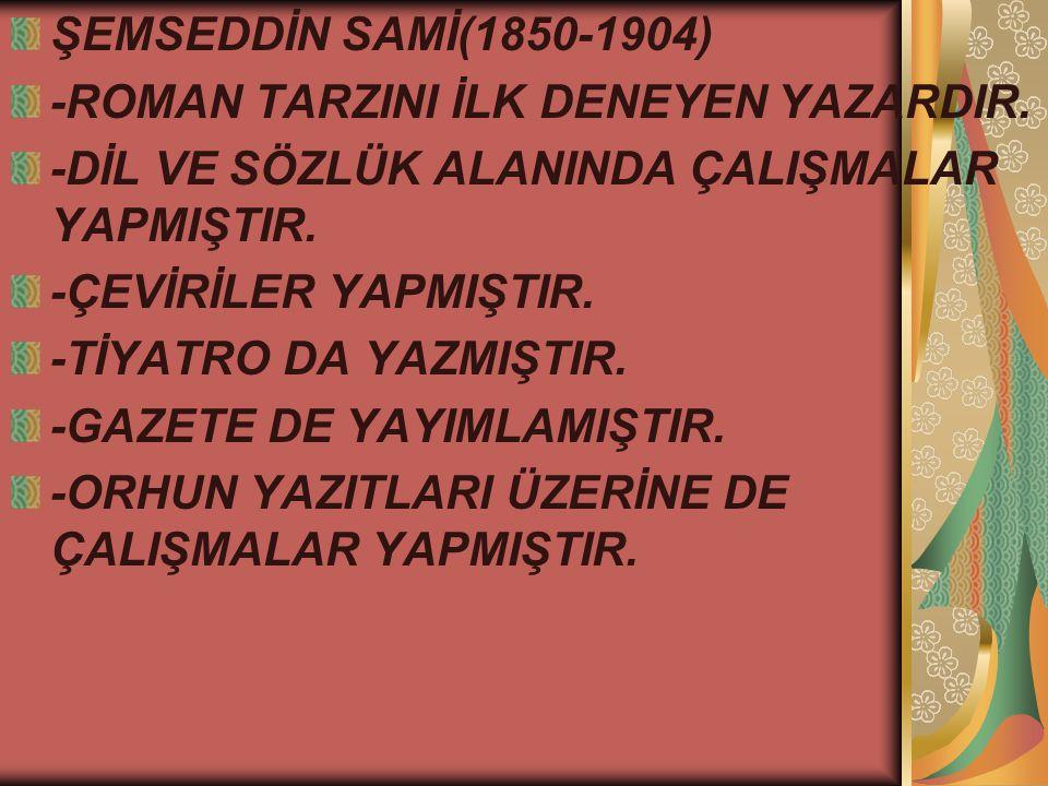 ŞEMSEDDİN SAMİ(1850-1904) -ROMAN TARZINI İLK DENEYEN YAZARDIR. -DİL VE SÖZLÜK ALANINDA ÇALIŞMALAR YAPMIŞTIR.