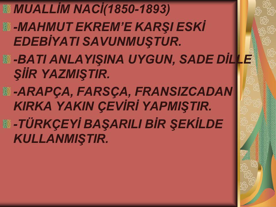 MUALLİM NACİ(1850-1893) -MAHMUT EKREM'E KARŞI ESKİ EDEBİYATI SAVUNMUŞTUR. -BATI ANLAYIŞINA UYGUN, SADE DİLLE ŞİİR YAZMIŞTIR.