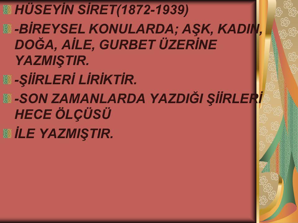 HÜSEYİN SİRET(1872-1939) -BİREYSEL KONULARDA; AŞK, KADIN, DOĞA, AİLE, GURBET ÜZERİNE YAZMIŞTIR. -ŞİİRLERİ LİRİKTİR.