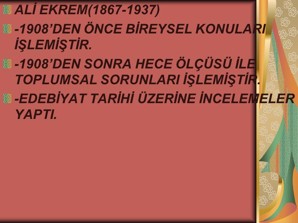 ALİ EKREM(1867-1937) -1908'DEN ÖNCE BİREYSEL KONULARI İŞLEMİŞTİR. -1908'DEN SONRA HECE ÖLÇÜSÜ İLE TOPLUMSAL SORUNLARI İŞLEMİŞTİR.
