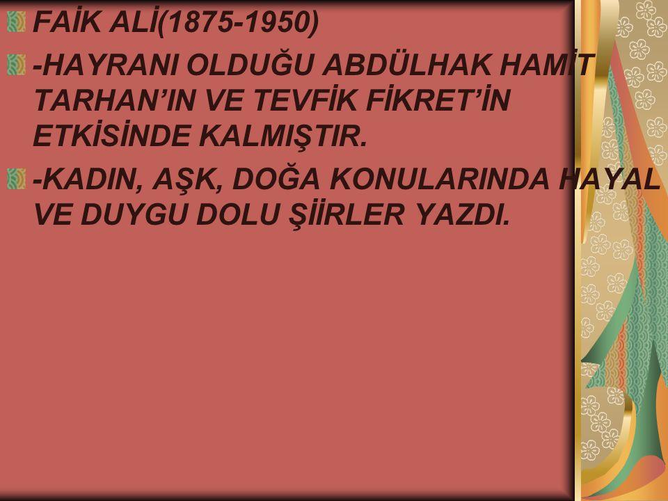 FAİK ALİ(1875-1950) -HAYRANI OLDUĞU ABDÜLHAK HAMİT TARHAN'IN VE TEVFİK FİKRET'İN ETKİSİNDE KALMIŞTIR.