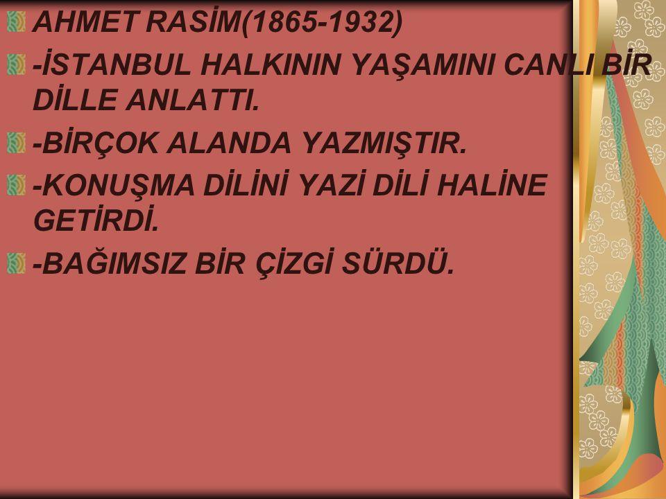 AHMET RASİM(1865-1932) -İSTANBUL HALKININ YAŞAMINI CANLI BİR DİLLE ANLATTI. -BİRÇOK ALANDA YAZMIŞTIR.