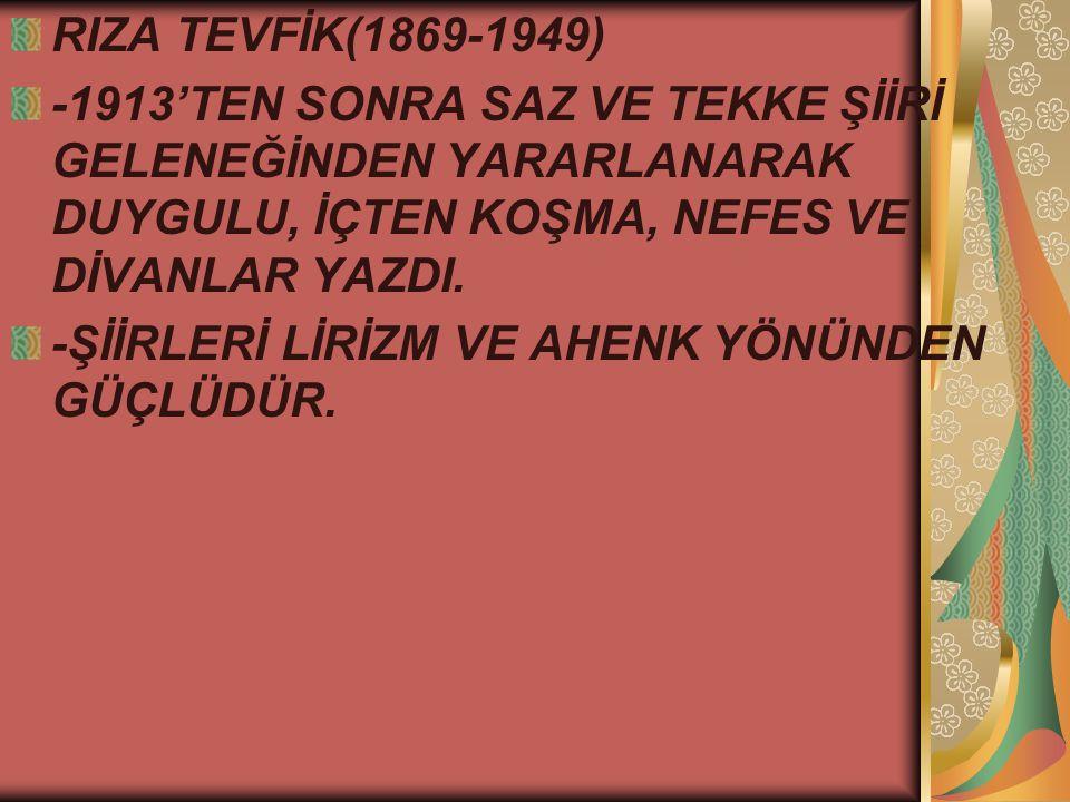 RIZA TEVFİK(1869-1949) -1913'TEN SONRA SAZ VE TEKKE ŞİİRİ GELENEĞİNDEN YARARLANARAK DUYGULU, İÇTEN KOŞMA, NEFES VE DİVANLAR YAZDI.