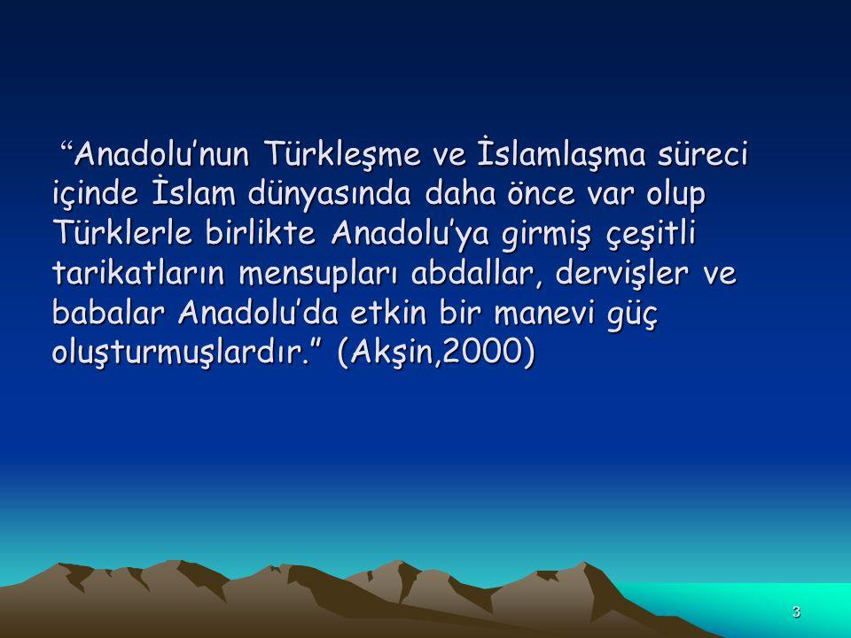 Anadolu'nun Türkleşme ve İslamlaşma süreci içinde İslam dünyasında daha önce var olup Türklerle birlikte Anadolu'ya girmiş çeşitli tarikatların mensupları abdallar, dervişler ve babalar Anadolu'da etkin bir manevi güç oluşturmuşlardır. (Akşin,2000)