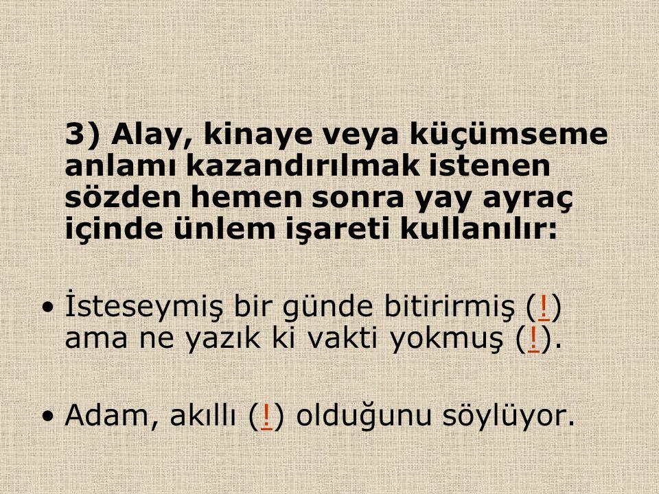 3) Alay, kinaye veya küçümseme anlamı kazandırılmak istenen sözden hemen sonra yay ayraç içinde ünlem işareti kullanılır: